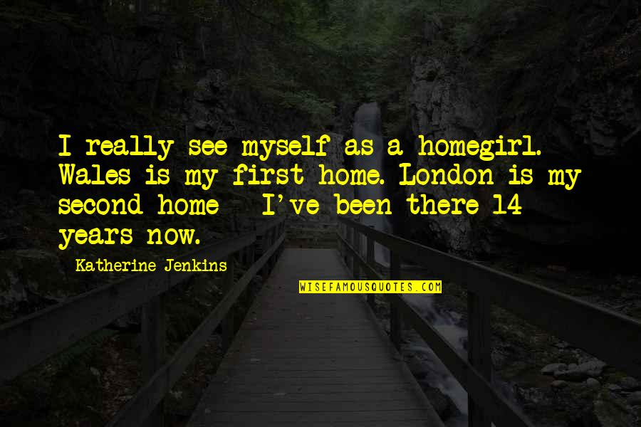 Best Homegirl Quotes By Katherine Jenkins: I really see myself as a homegirl. Wales
