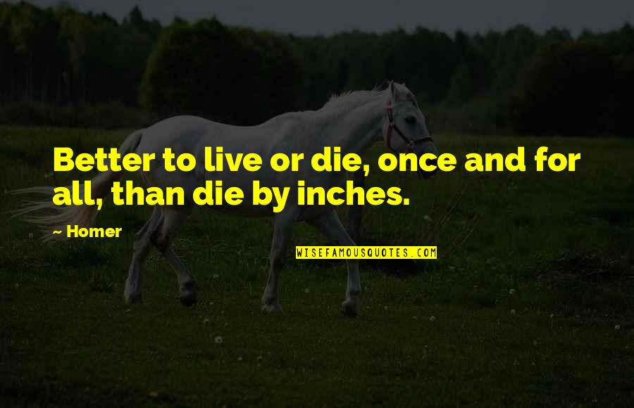 Best Homer Iliad Quotes By Homer: Better to live or die, once and for