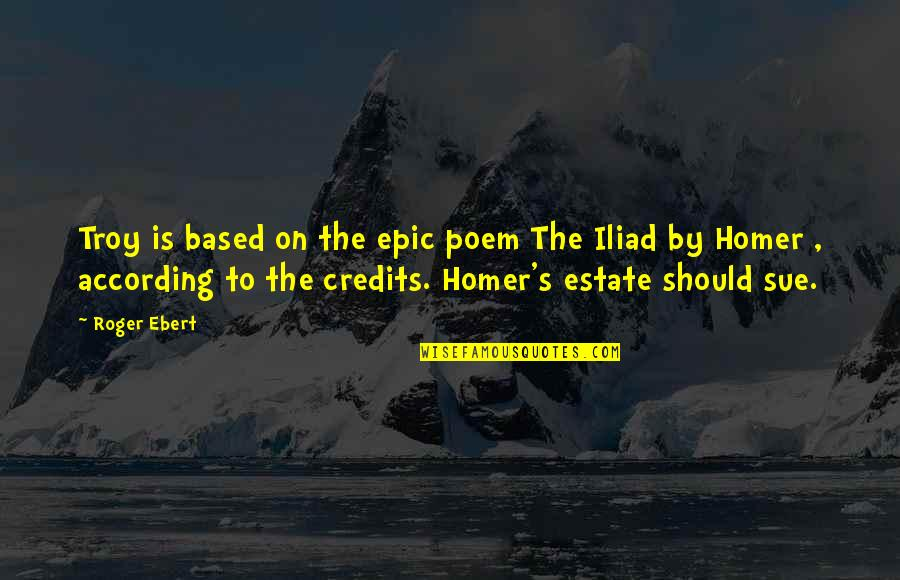 Best Homer Iliad Quotes By Roger Ebert: Troy is based on the epic poem The