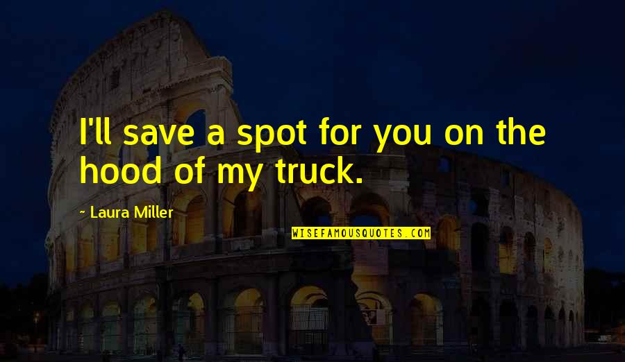 Best Hood Love Quotes By Laura Miller: I'll save a spot for you on the