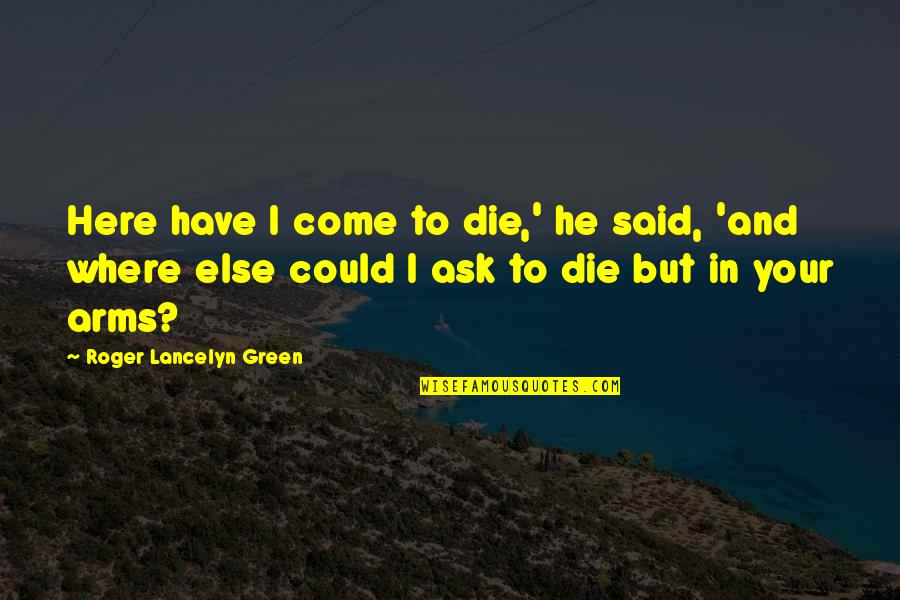 Best Hood Love Quotes By Roger Lancelyn Green: Here have I come to die,' he said,