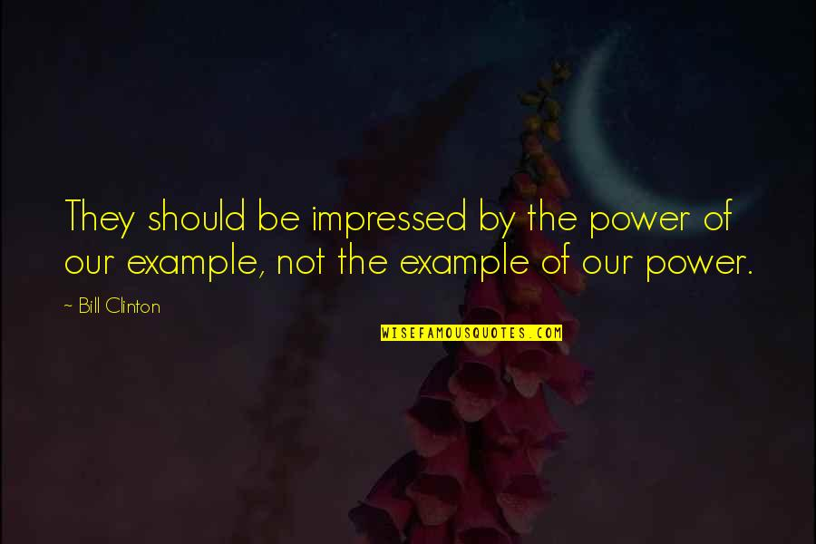 Best Impressed Quotes By Bill Clinton: They should be impressed by the power of