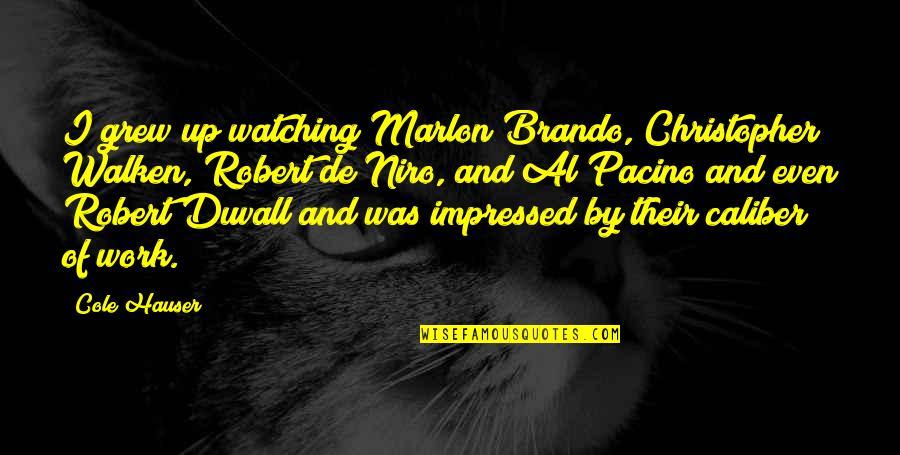 Best Impressed Quotes By Cole Hauser: I grew up watching Marlon Brando, Christopher Walken,