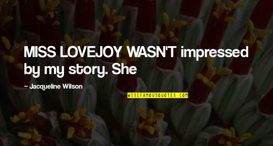 Best Impressed Quotes By Jacqueline Wilson: MISS LOVEJOY WASN'T impressed by my story. She