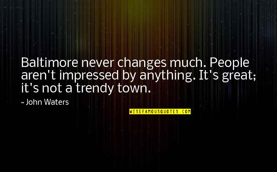 Best Impressed Quotes By John Waters: Baltimore never changes much. People aren't impressed by
