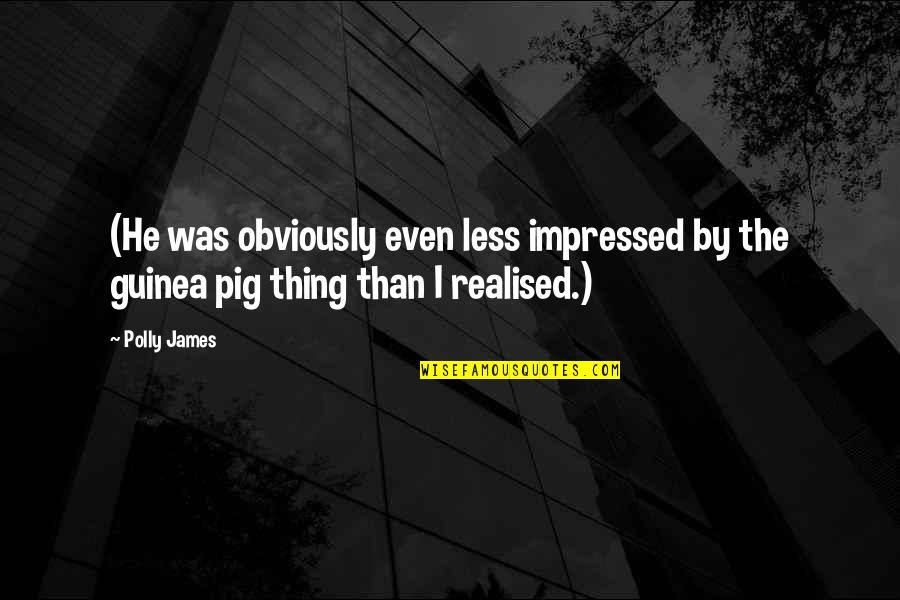 Best Impressed Quotes By Polly James: (He was obviously even less impressed by the
