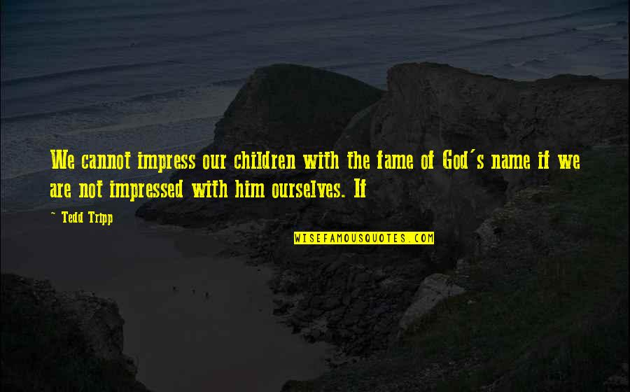 Best Impressed Quotes By Tedd Tripp: We cannot impress our children with the fame