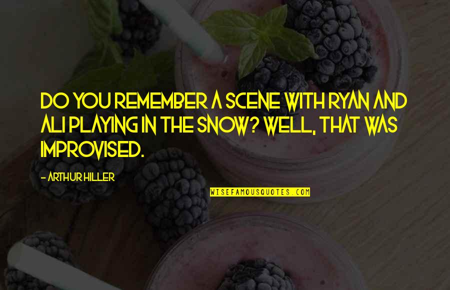 Best Improvised Quotes By Arthur Hiller: Do you remember a scene with Ryan and