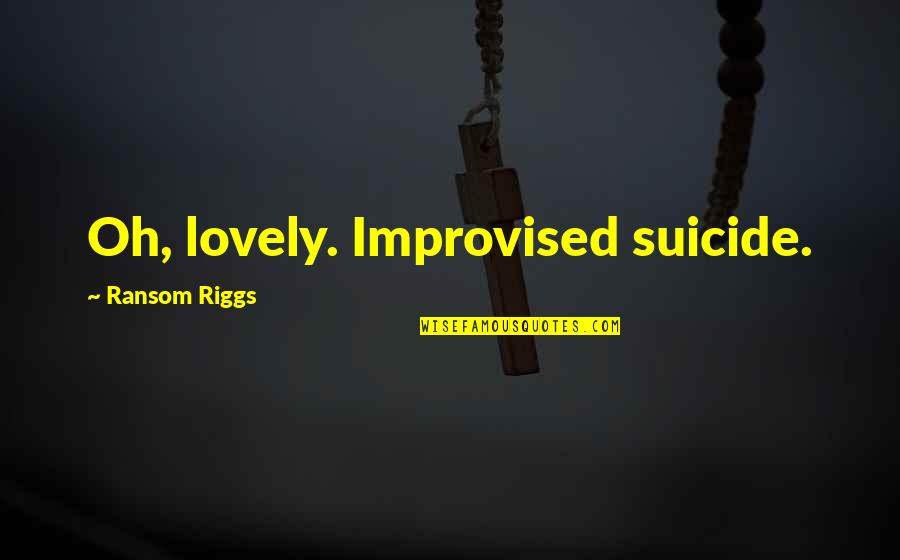 Best Improvised Quotes By Ransom Riggs: Oh, lovely. Improvised suicide.