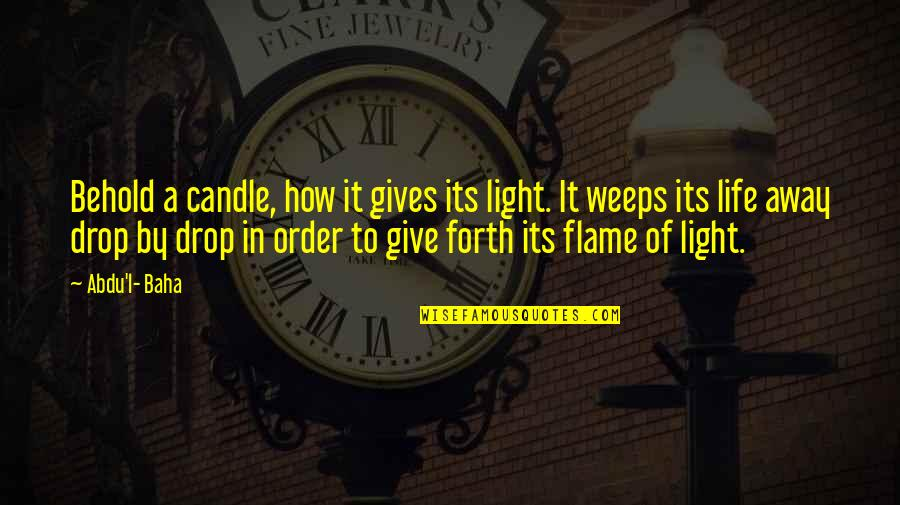 Best In Flames Quotes By Abdu'l- Baha: Behold a candle, how it gives its light.