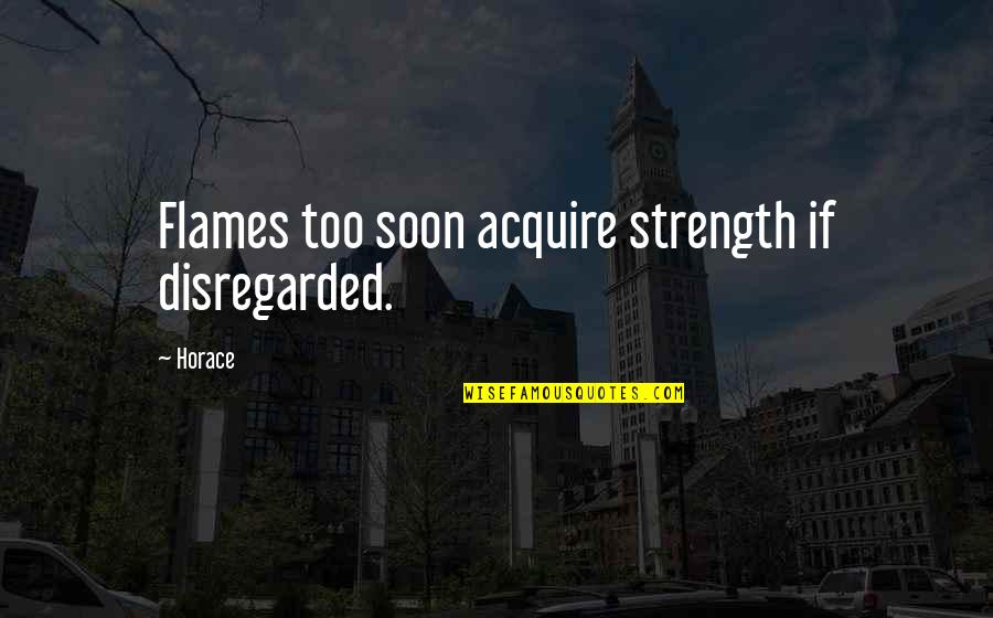 Best In Flames Quotes By Horace: Flames too soon acquire strength if disregarded.