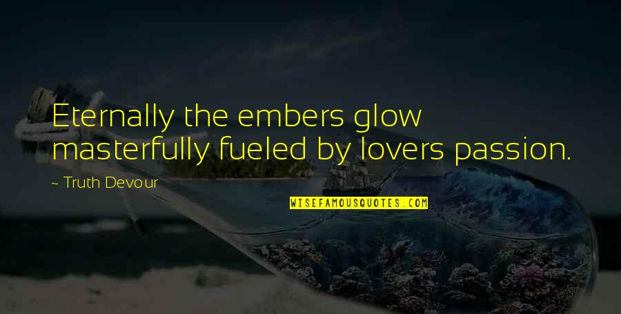 Best In Flames Quotes By Truth Devour: Eternally the embers glow masterfully fueled by lovers