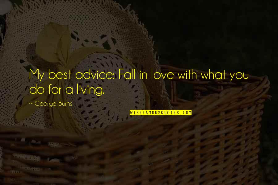 Best In Love With You Quotes By George Burns: My best advice: Fall in love with what