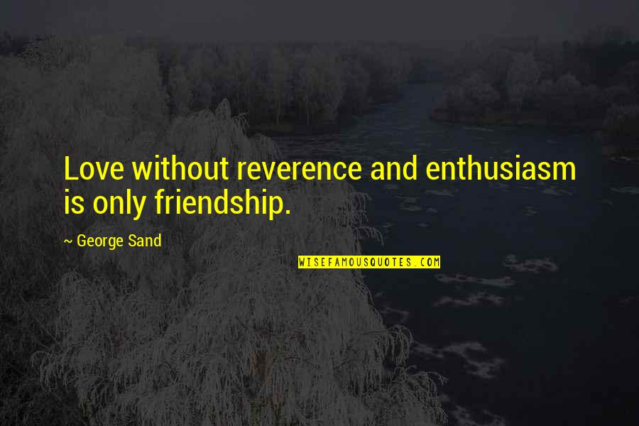 Best In Love With You Quotes By George Sand: Love without reverence and enthusiasm is only friendship.