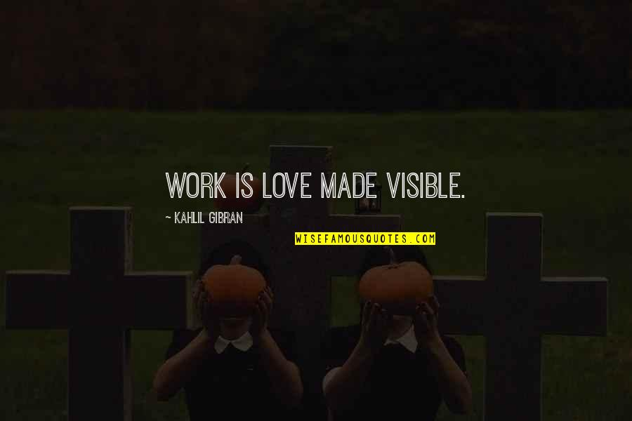 Best In Love With You Quotes By Kahlil Gibran: Work is love made visible.