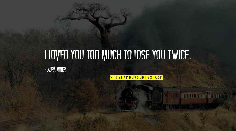 Best In Love With You Quotes By Laura Miller: I loved you too much to lose you
