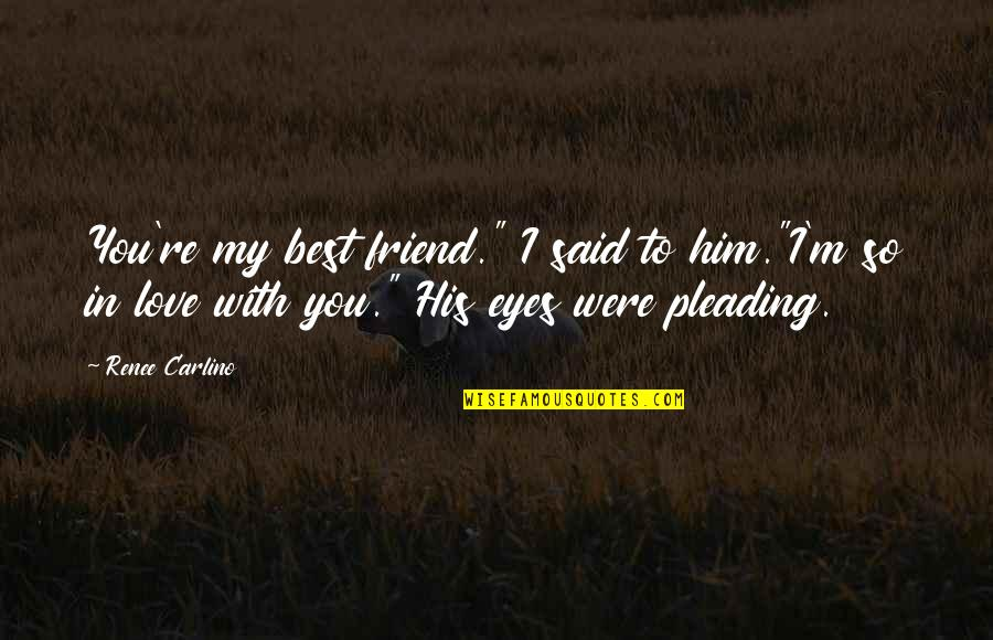 """Best In Love With You Quotes By Renee Carlino: You're my best friend."""" I said to him.""""I'm"""