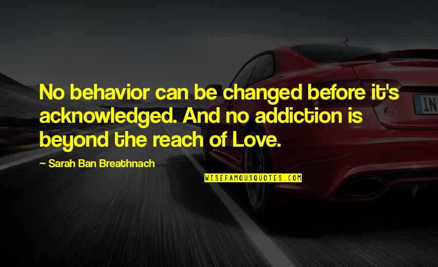 Best In Love With You Quotes By Sarah Ban Breathnach: No behavior can be changed before it's acknowledged.