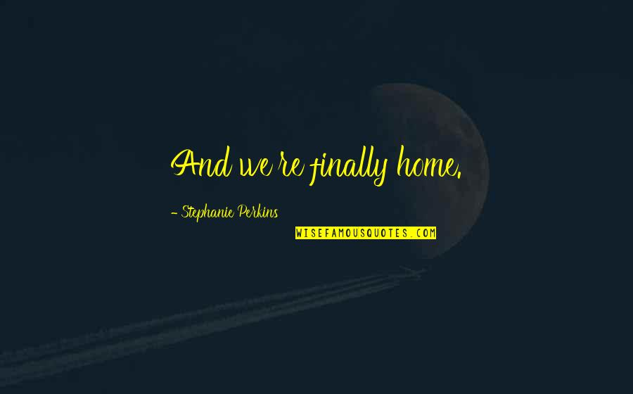 Best In Love With You Quotes By Stephanie Perkins: And we're finally home.