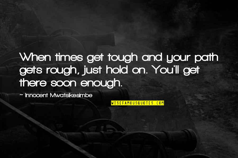 Best Inspirational Career Quotes By Innocent Mwatsikesimbe: When times get tough and your path gets