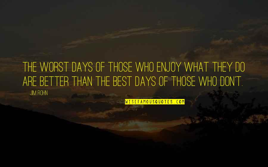 Best Inspirational Career Quotes By Jim Rohn: The worst days of those who enjoy what