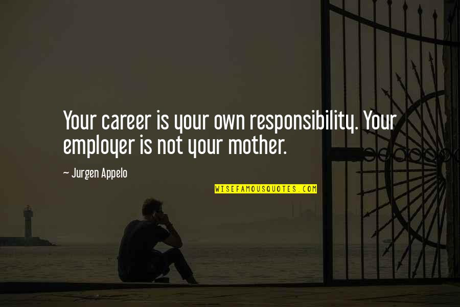 Best Inspirational Career Quotes By Jurgen Appelo: Your career is your own responsibility. Your employer