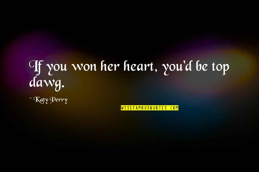 Best J Dawg Quotes By Katy Perry: If you won her heart, you'd be top