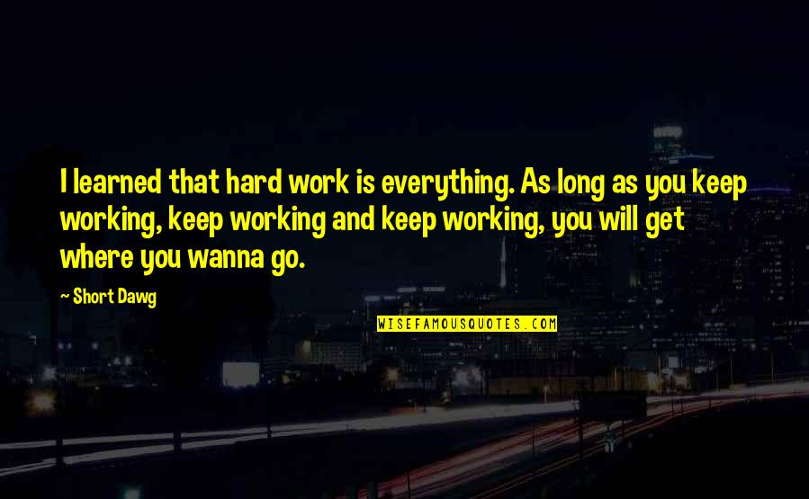 Best J Dawg Quotes By Short Dawg: I learned that hard work is everything. As