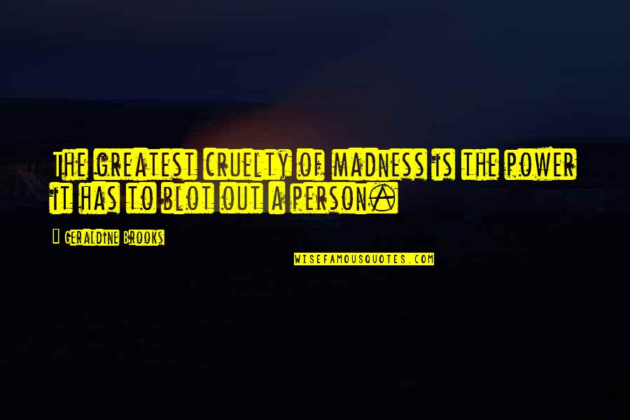 Best Jacksepticeye Quotes By Geraldine Brooks: The greatest cruelty of madness is the power