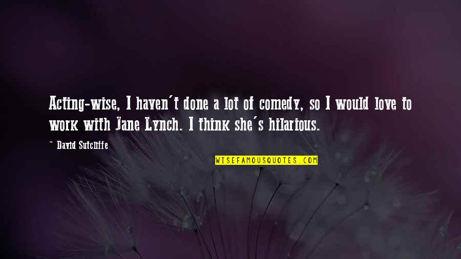 Best Jane Lynch Quotes By David Sutcliffe: Acting-wise, I haven't done a lot of comedy,