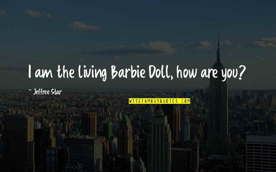 Best Jeffree Star Quotes By Jeffree Star: I am the living Barbie Doll, how are