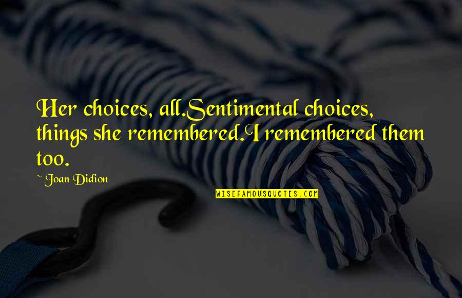 Best Joan Didion Quotes By Joan Didion: Her choices, all.Sentimental choices, things she remembered.I remembered
