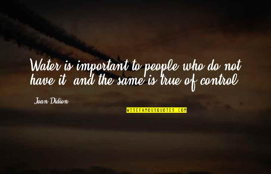 Best Joan Didion Quotes By Joan Didion: Water is important to people who do not