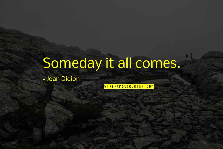 Best Joan Didion Quotes By Joan Didion: Someday it all comes.