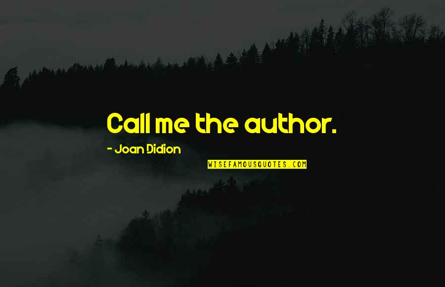 Best Joan Didion Quotes By Joan Didion: Call me the author.