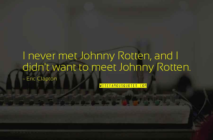 Best Johnny Rotten Quotes By Eric Clapton: I never met Johnny Rotten, and I didn't