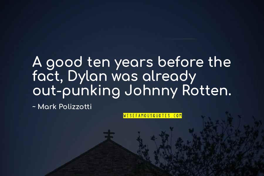Best Johnny Rotten Quotes By Mark Polizzotti: A good ten years before the fact, Dylan
