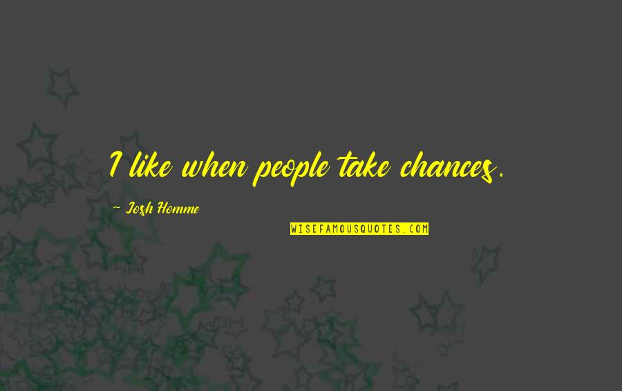 Best Josh Homme Quotes By Josh Homme: I like when people take chances.