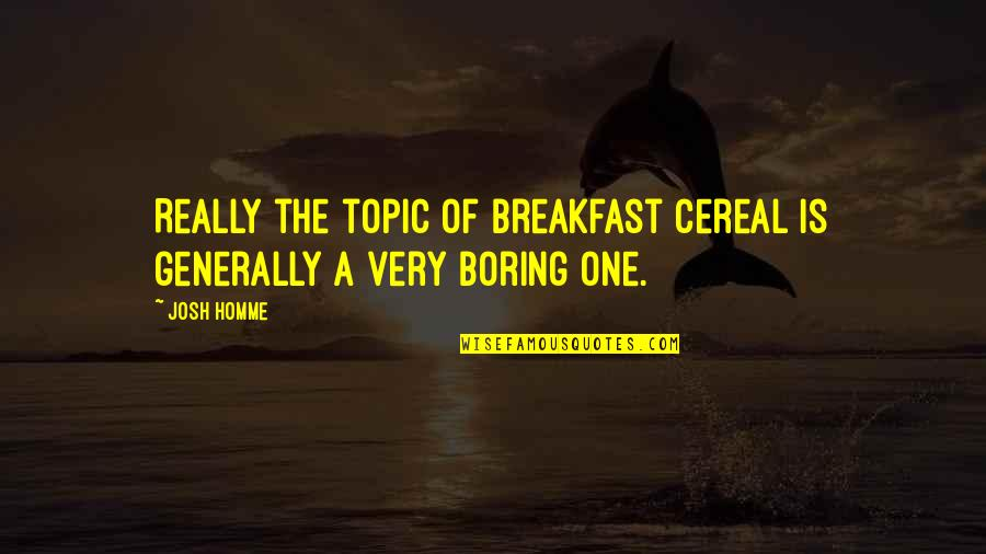 Best Josh Homme Quotes By Josh Homme: Really the topic of breakfast cereal is generally