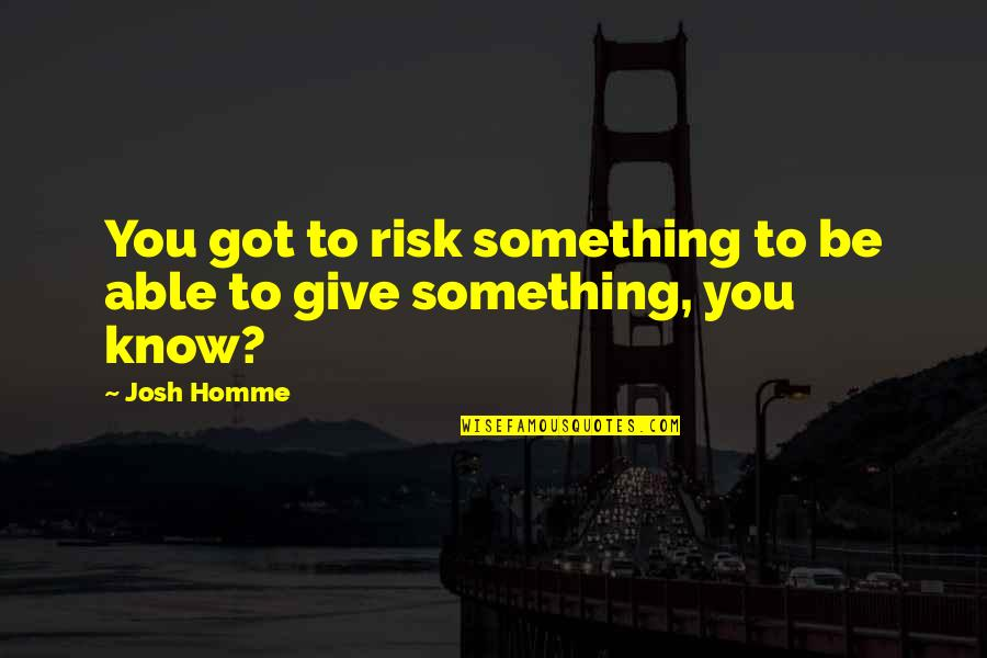 Best Josh Homme Quotes By Josh Homme: You got to risk something to be able