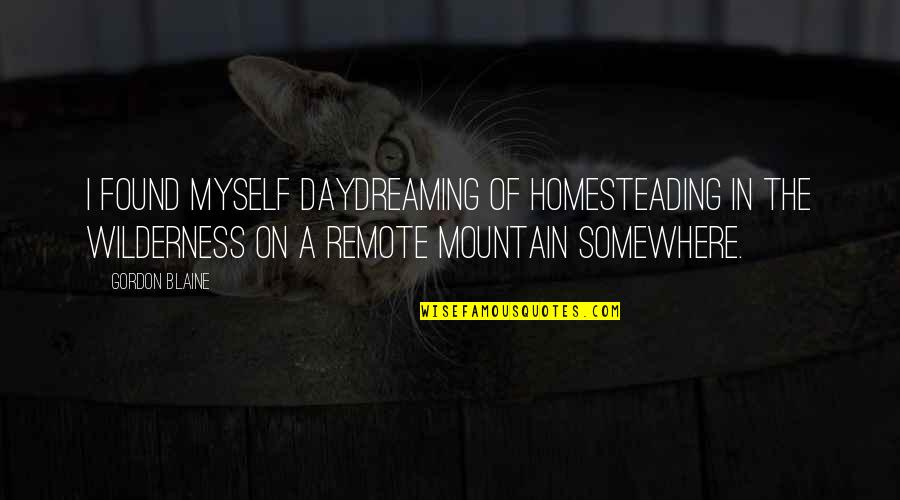 Best Joy Division Song Quotes By Gordon Blaine: I found myself daydreaming of homesteading in the