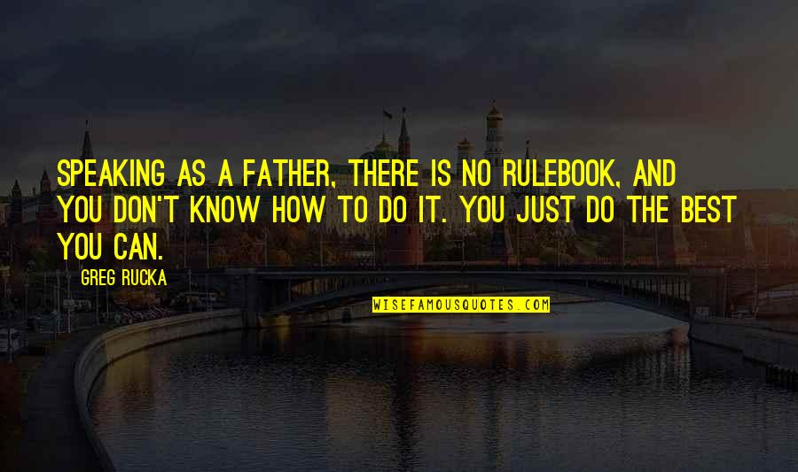 Best Just Do It Quotes By Greg Rucka: Speaking as a father, there is no rulebook,