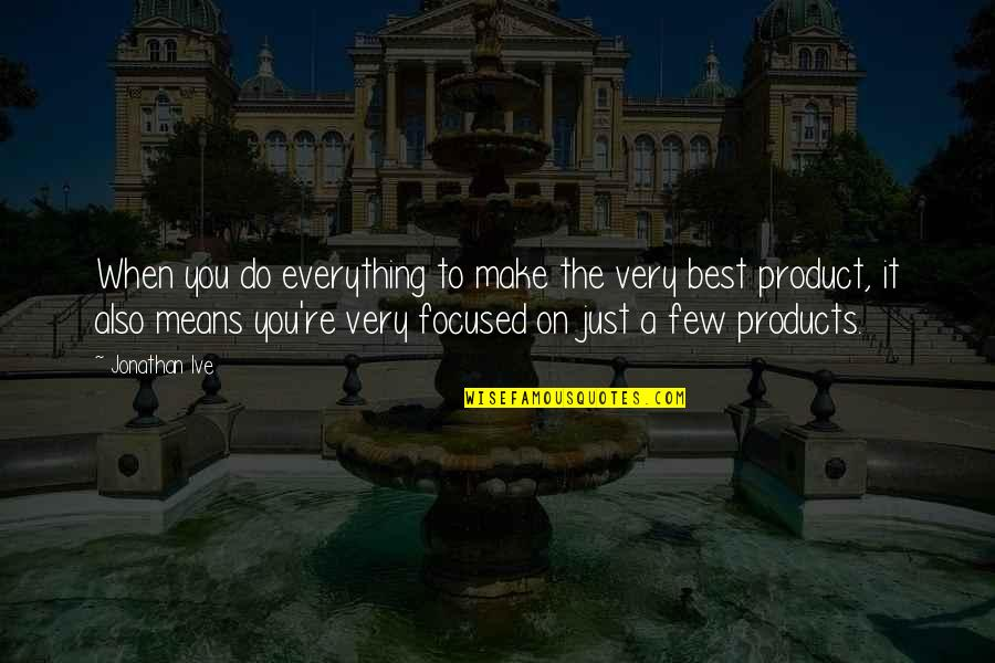 Best Just Do It Quotes By Jonathan Ive: When you do everything to make the very