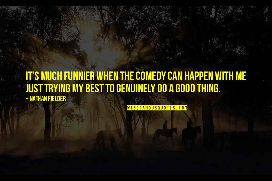 Best Just Do It Quotes By Nathan Fielder: It's much funnier when the comedy can happen