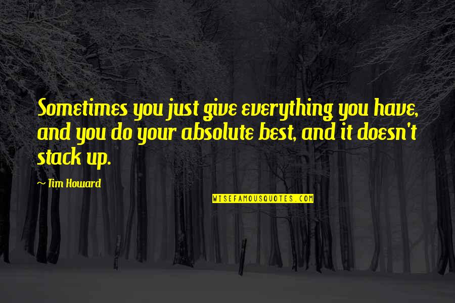 Best Just Do It Quotes By Tim Howard: Sometimes you just give everything you have, and