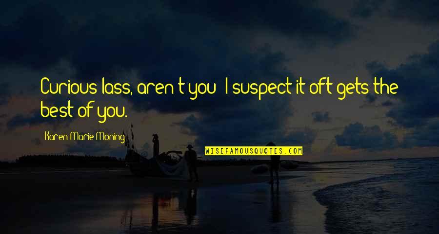 Best Karen Quotes By Karen Marie Moning: Curious lass, aren't you? I suspect it oft
