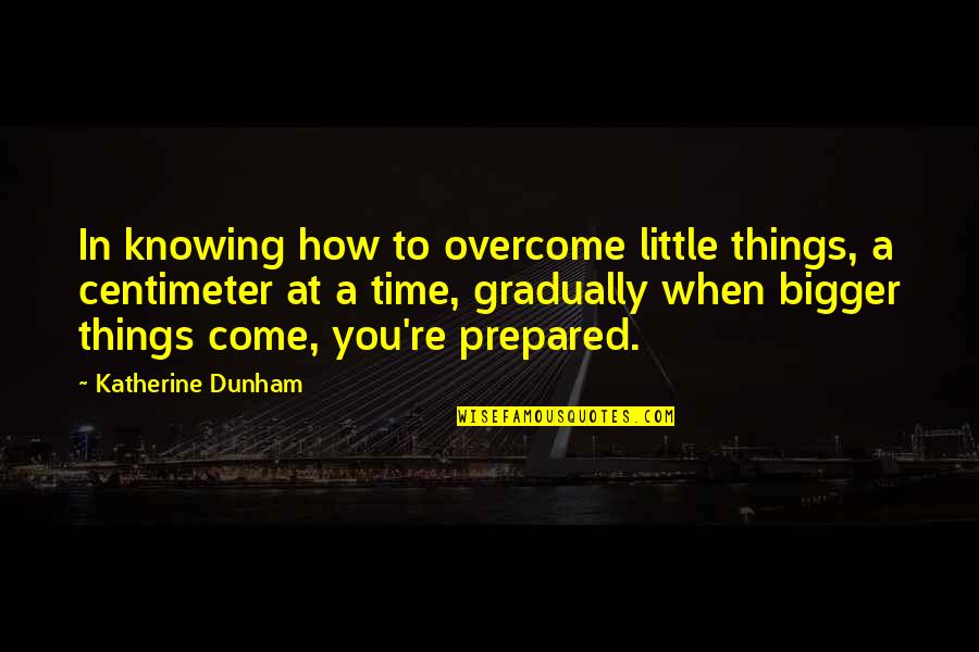 Best Katherine Dunham Quotes By Katherine Dunham: In knowing how to overcome little things, a