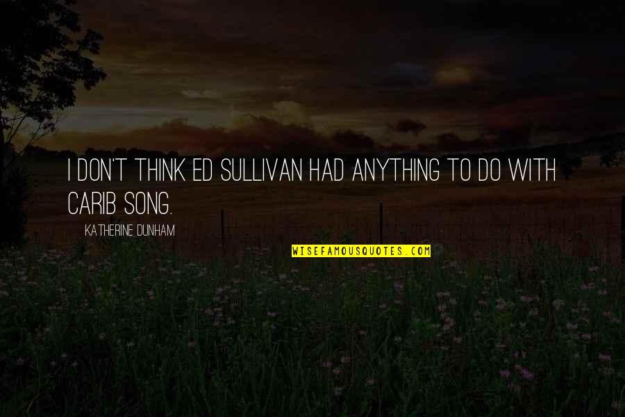 Best Katherine Dunham Quotes By Katherine Dunham: I don't think Ed Sullivan had anything to