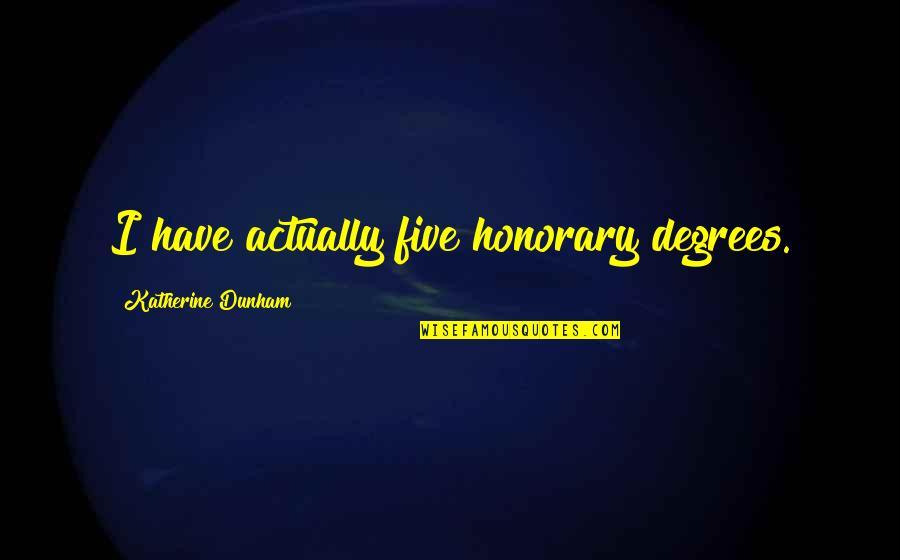Best Katherine Dunham Quotes By Katherine Dunham: I have actually five honorary degrees.