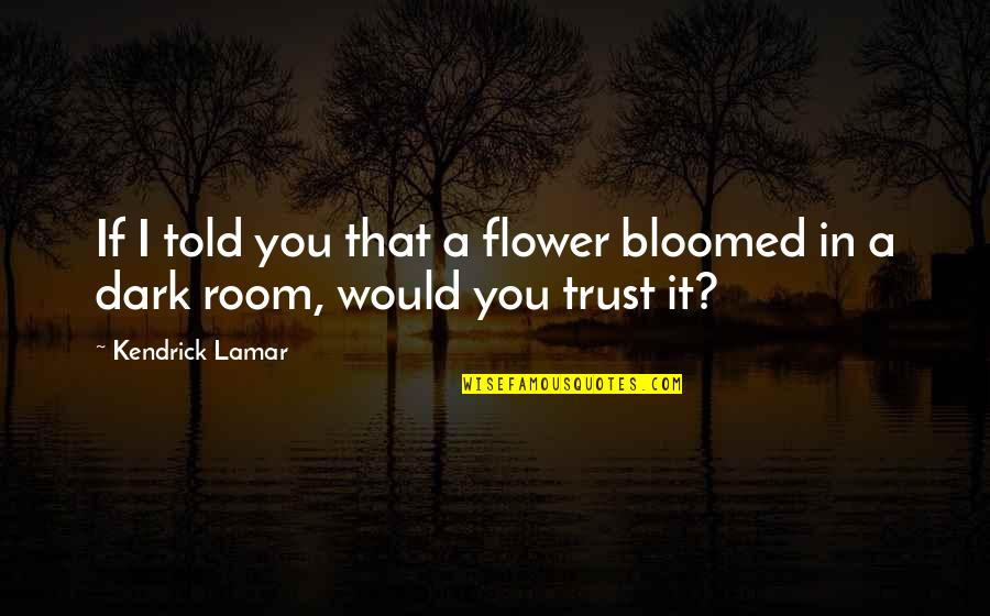 Best Kendrick Lamar Quotes By Kendrick Lamar: If I told you that a flower bloomed